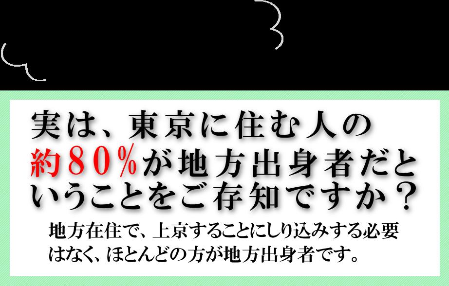 都会の人は冷たいとお思いの方!実は東京に住む人の80%が地方出身者だということをご存知ですか?地方在住で上京することにしり込みする必要はなく、ほとんどの方が地方出身者です。